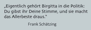 Eigentlich gehört Birgitta in die Politik: Du gibst ihr Deine Stimme, und sie macht das Allerbeste draus.